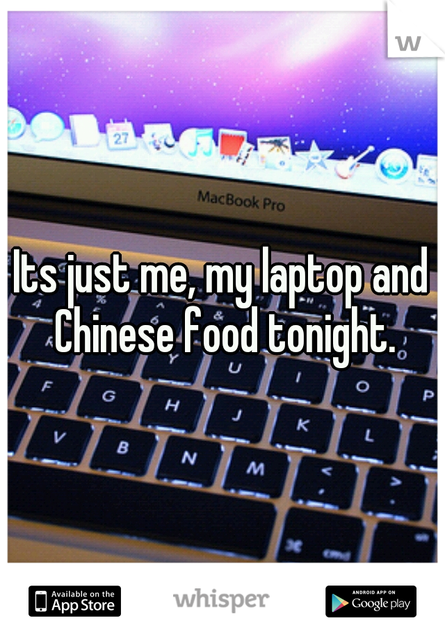 Its just me, my laptop and Chinese food tonight.