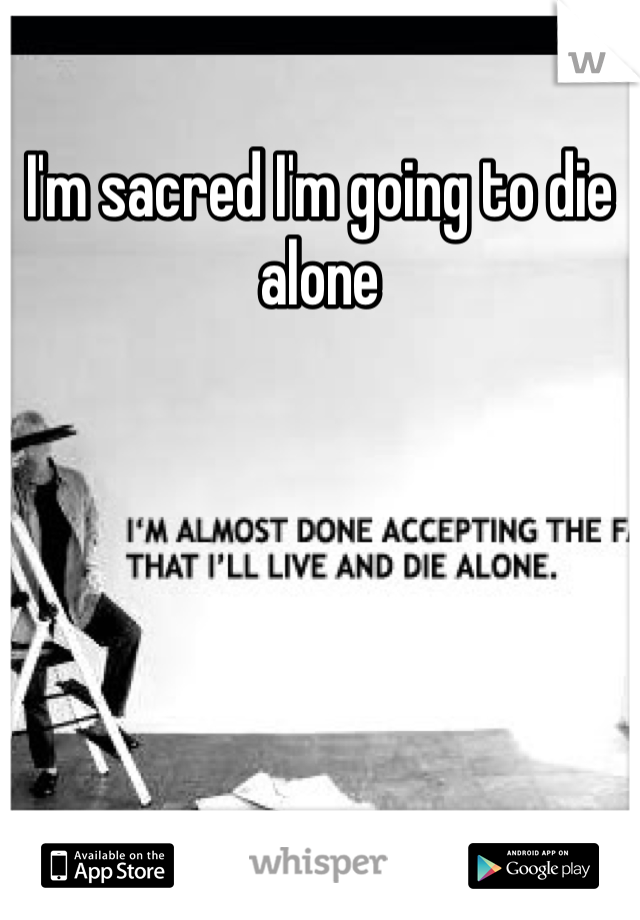 I'm sacred I'm going to die alone
