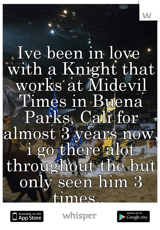 Ive been in love with a Knight that works at Midevil Times in Buena Parks, Cali for almost 3 years now, i go there alot throughout the but only seen him 3 times..