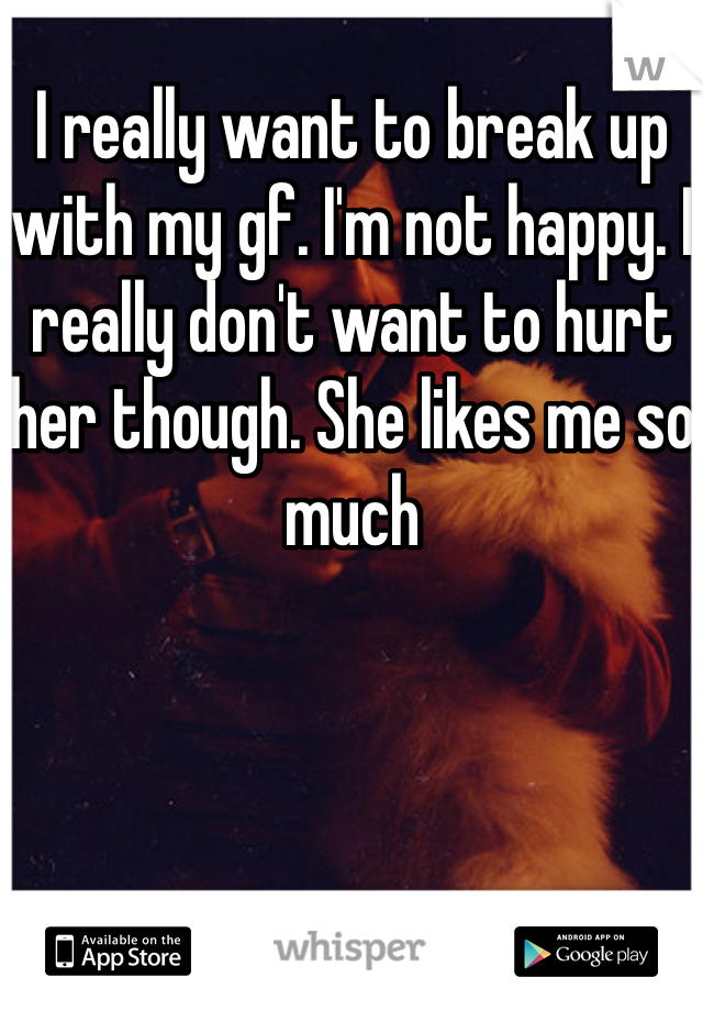 I really want to break up with my gf. I'm not happy. I really don't want to hurt her though. She likes me so much