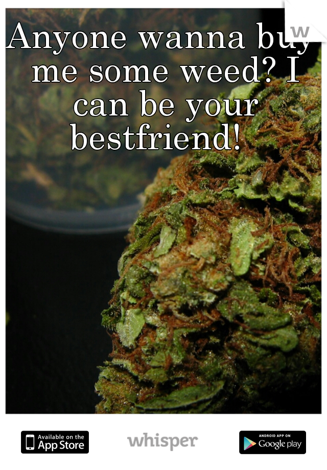 Anyone wanna buy me some weed? I can be your bestfriend!