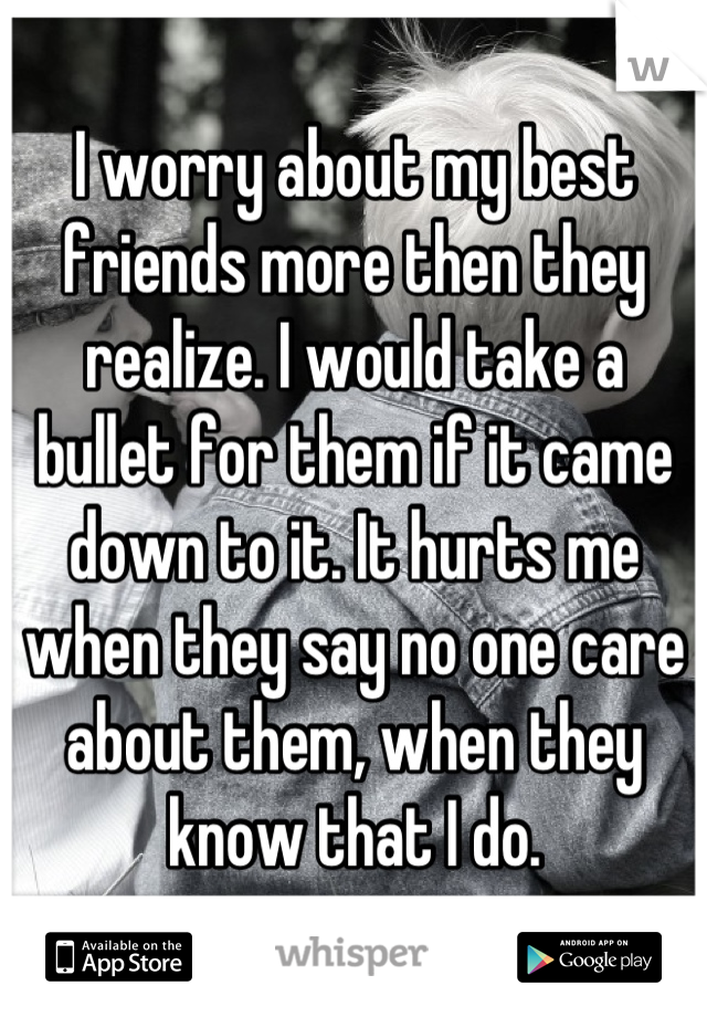 I worry about my best friends more then they realize. I would take a bullet for them if it came down to it. It hurts me when they say no one care about them, when they know that I do.