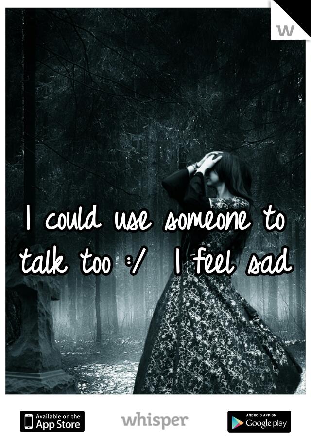 I could use someone to talk too :/  I feel sad