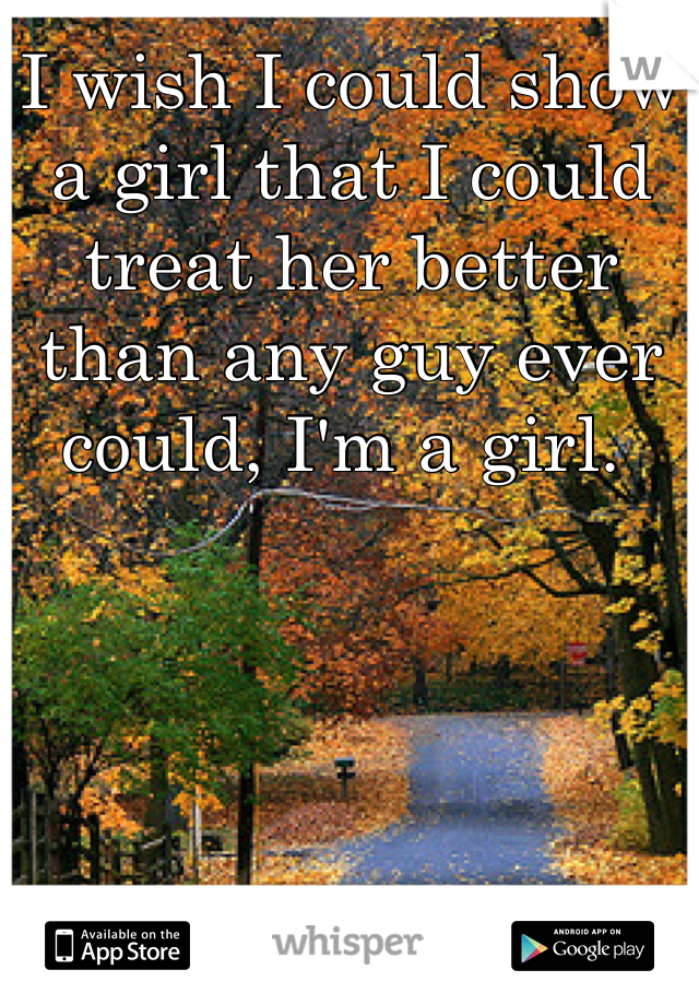 I wish I could show a girl that I could treat her better than any guy ever could, I'm a girl.