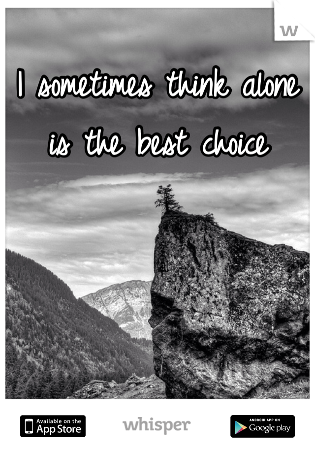 I sometimes think alone is the best choice
