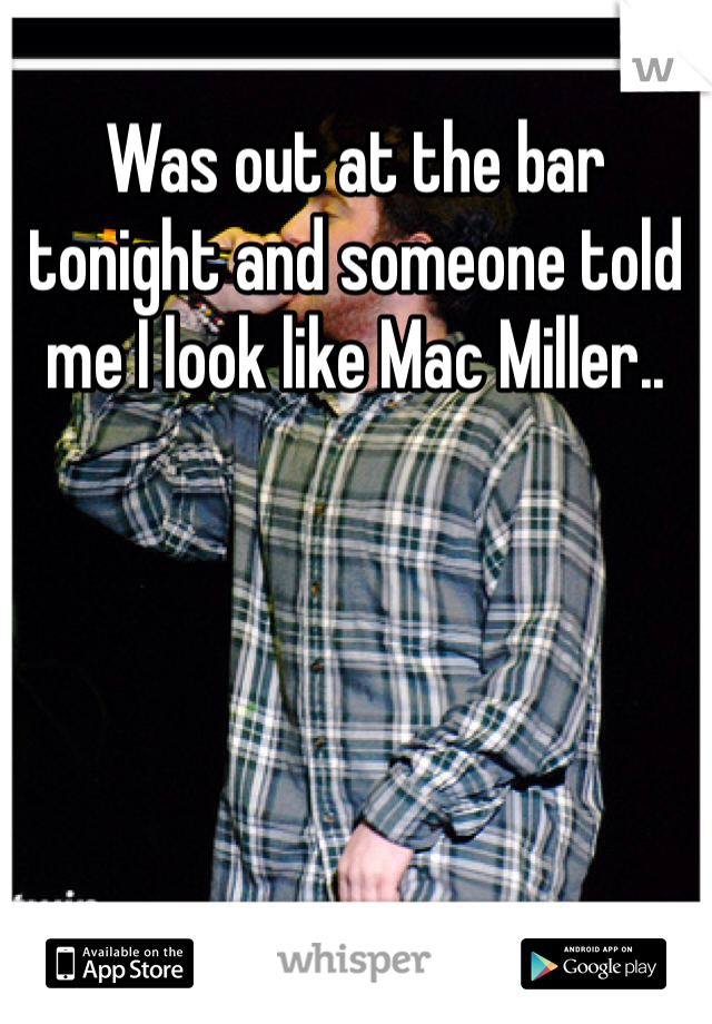 Was out at the bar tonight and someone told me I look like Mac Miller..