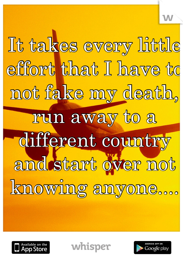 It takes every little effort that I have to not fake my death, run away to a different country and start over not knowing anyone....