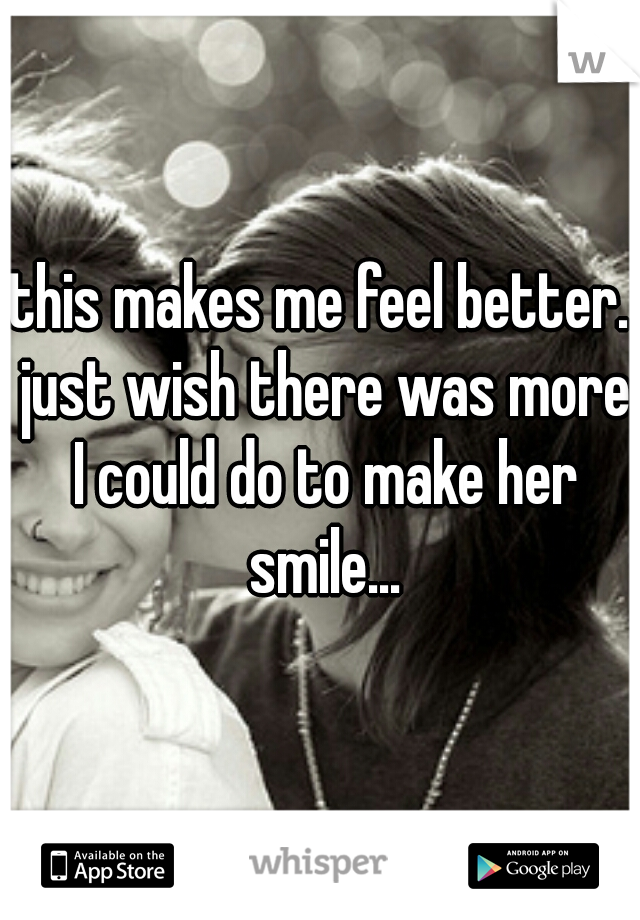 this makes me feel better. just wish there was more I could do to make her smile...