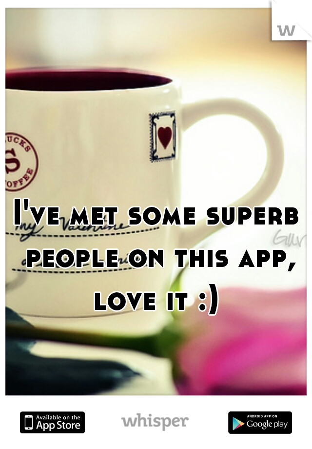 I've met some superb people on this app, love it :)