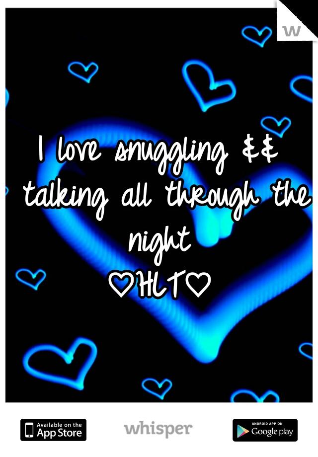 I love snuggling && talking all through the night  ♡HLT♡