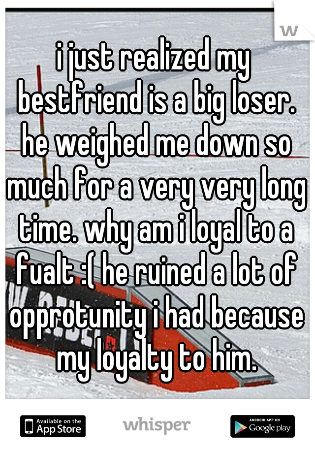 i just realized my bestfriend is a big loser. he weighed me down so much for a very very long time. why am i loyal to a fualt :( he ruined a lot of opprotunity i had because my loyalty to him.
