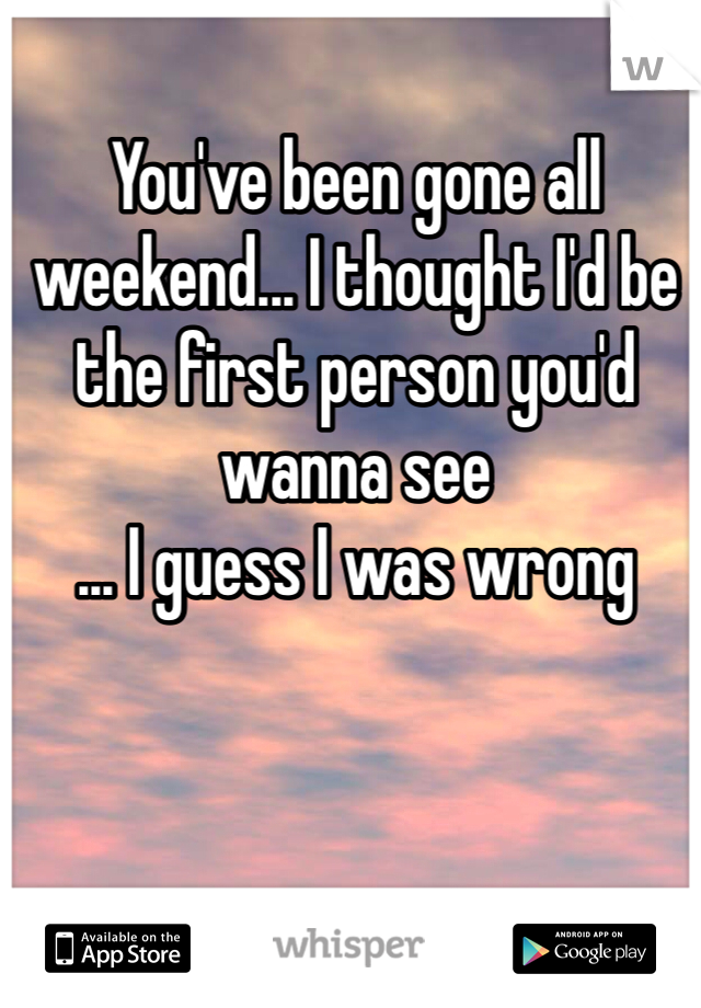 You've been gone all weekend... I thought I'd be the first person you'd wanna see ... I guess I was wrong