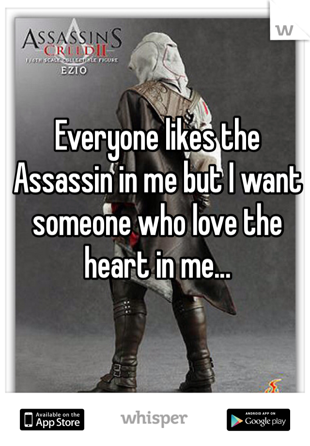 Everyone likes the Assassin in me but I want someone who love the heart in me...
