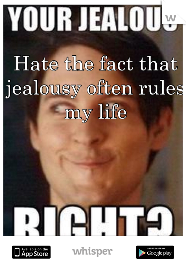 Hate the fact that jealousy often rules my life