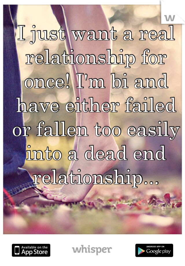 I just want a real relationship for once! I'm bi and have either failed or fallen too easily into a dead end relationship...
