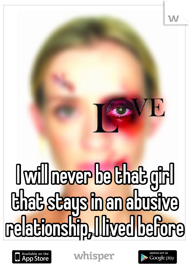 I will never be that girl that stays in an abusive relationship, I lived before you, I can live after you