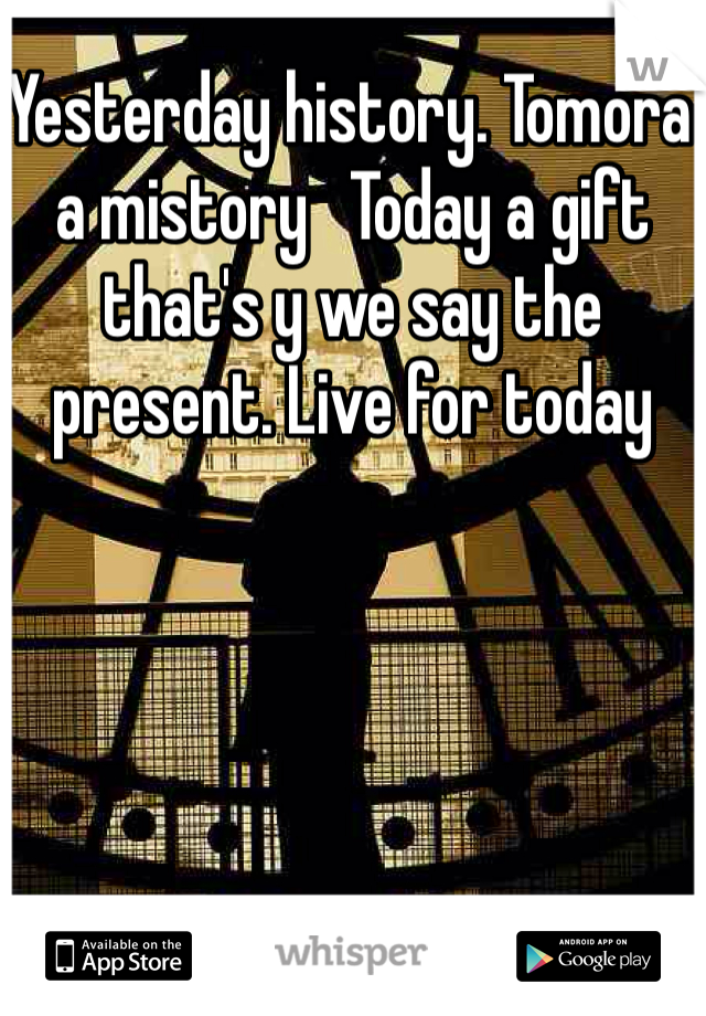 Yesterday history. Tomora a mistory   Today a gift that's y we say the present. Live for today