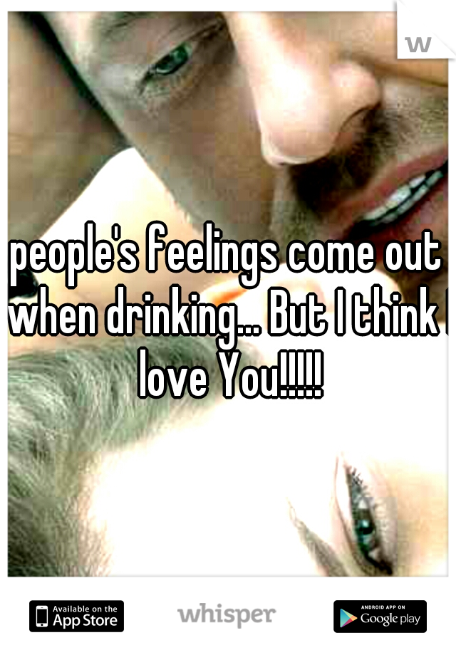 people's feelings come out when drinking... But I think I love You!!!!!