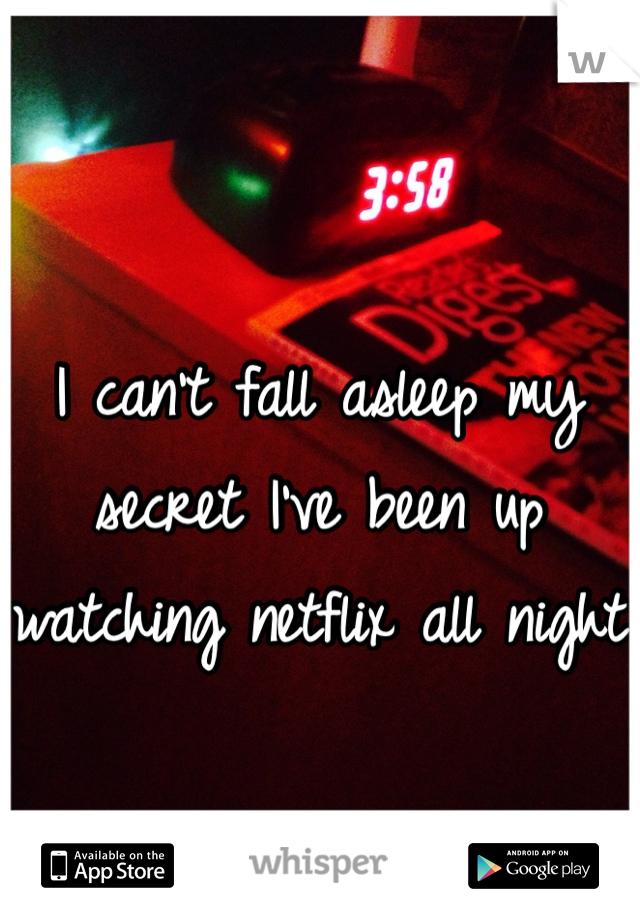 I can't fall asleep my secret I've been up watching netflix all night