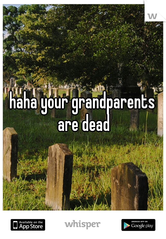 haha your grandparents are dead