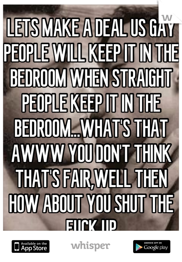 LETS MAKE A DEAL US GAY PEOPLE WILL KEEP IT IN THE BEDROOM WHEN STRAIGHT PEOPLE KEEP IT IN THE BEDROOM...WHAT'S THAT AWWW YOU DON'T THINK THAT'S FAIR,WELL THEN HOW ABOUT YOU SHUT THE FUCK UP