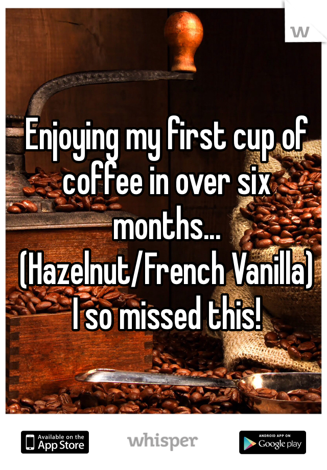 Enjoying my first cup of coffee in over six months... (Hazelnut/French Vanilla) I so missed this!
