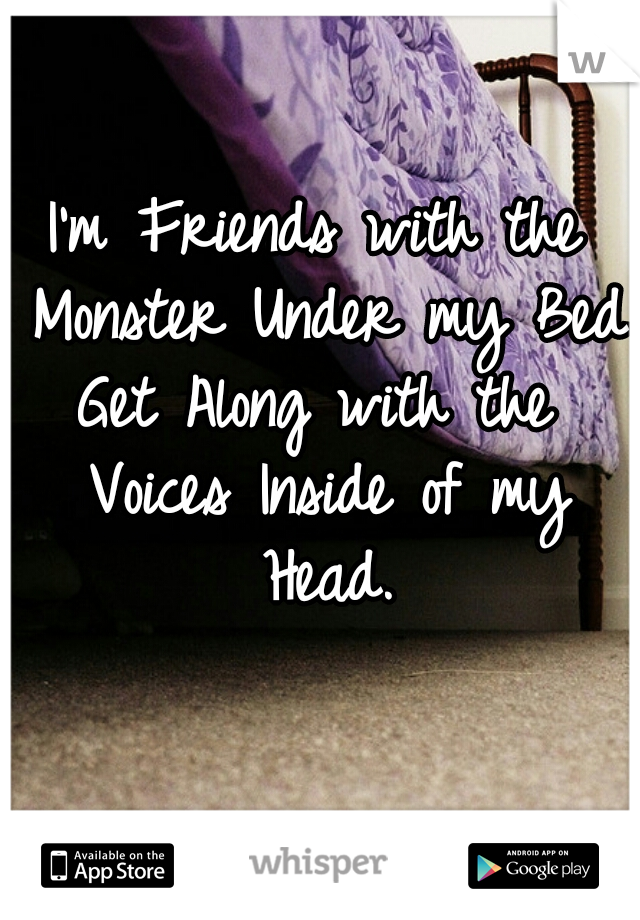 I'm Friends with the Monster Under my Bed. Get Along with the Voices Inside of my Head.