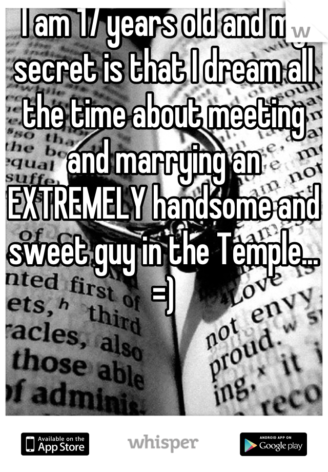 I am 17 years old and my secret is that I dream all the time about meeting and marrying an EXTREMELY handsome and sweet guy in the Temple... =)