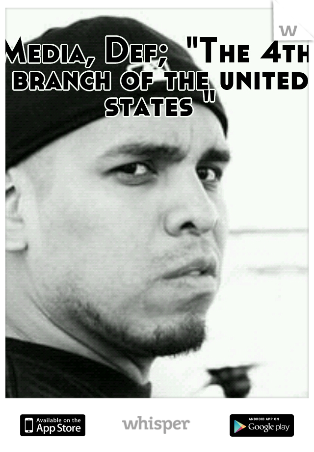 """Media, Def;  """"The 4th branch of the united states """""""