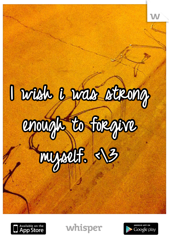 I wish i was strong enough to forgive myself. <\3