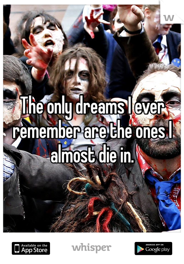 The only dreams I ever remember are the ones I almost die in.