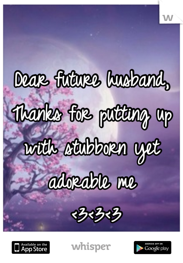 Dear future husband, Thanks for putting up with stubborn yet adorable me    <3<3<3