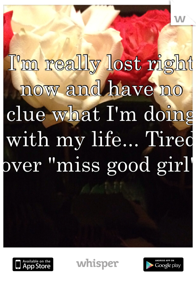 """I'm really lost right now and have no clue what I'm doing with my life... Tired over """"miss good girl"""""""
