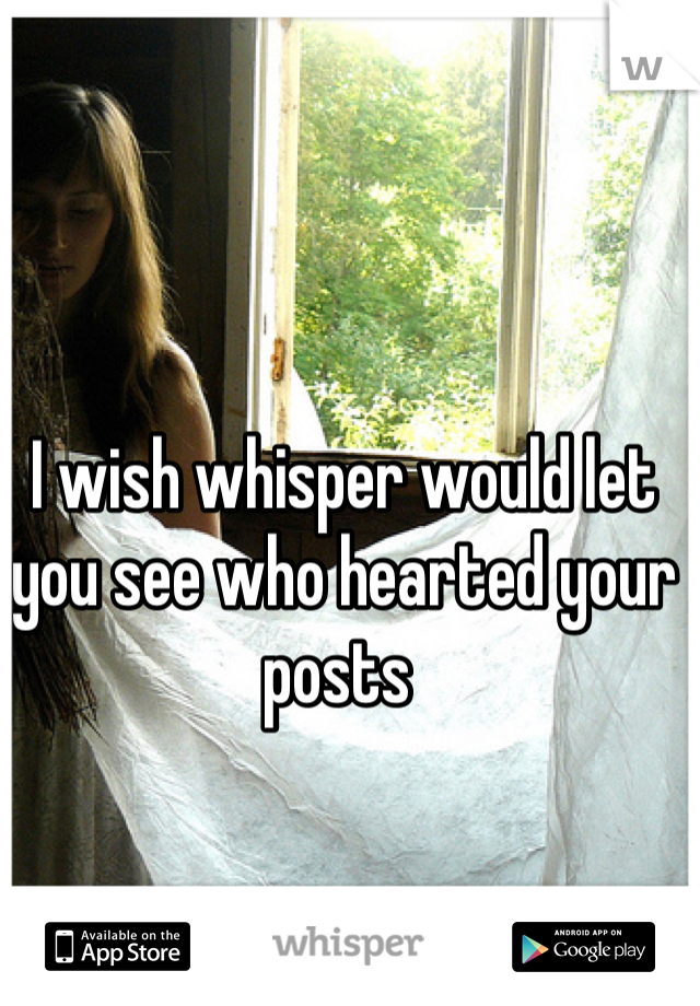 I wish whisper would let you see who hearted your posts