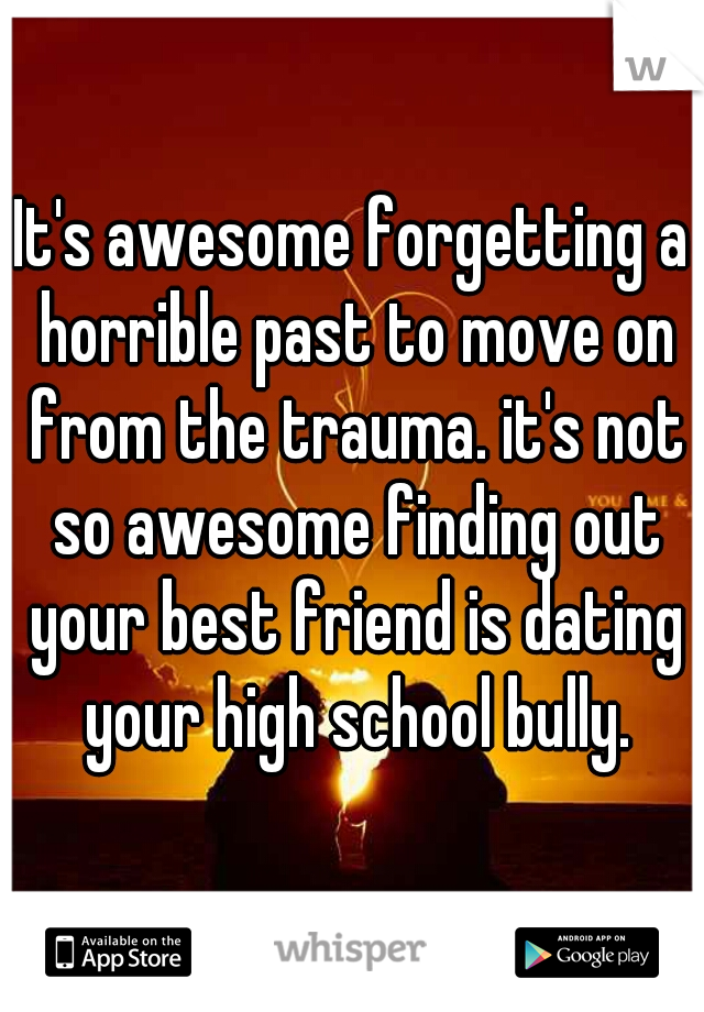 It's awesome forgetting a horrible past to move on from the trauma. it's not so awesome finding out your best friend is dating your high school bully.