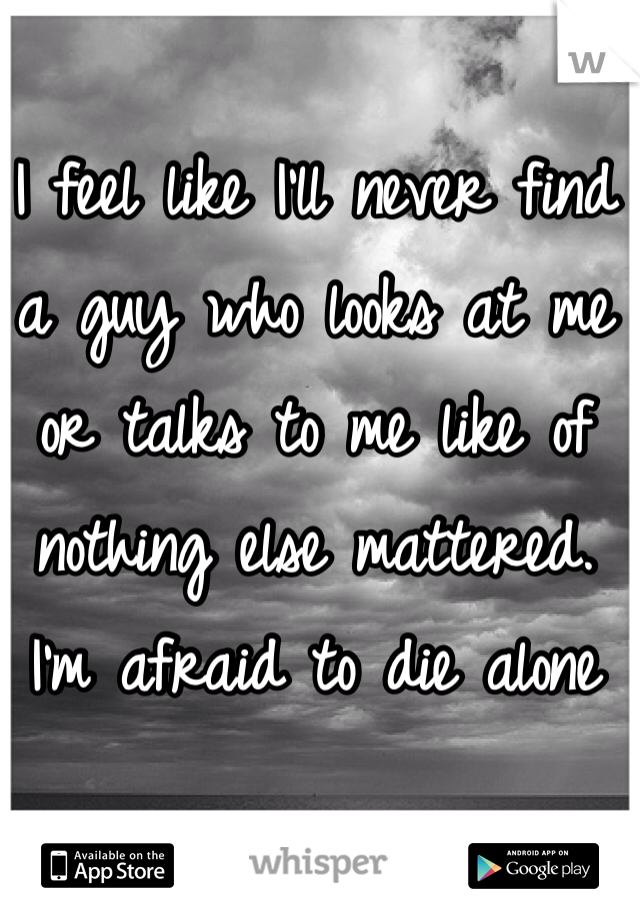 I feel like I'll never find a guy who looks at me or talks to me like of nothing else mattered.  I'm afraid to die alone