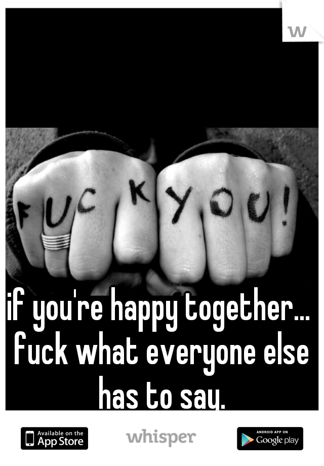 if you're happy together... fuck what everyone else has to say.