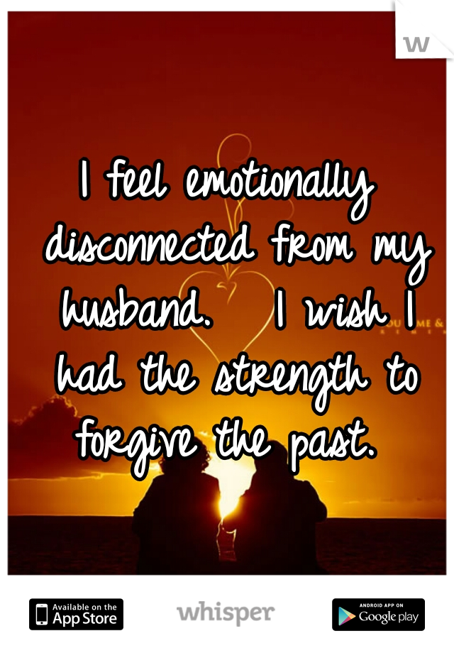 I feel emotionally disconnected from my husband.   I wish I had the strength to forgive the past.