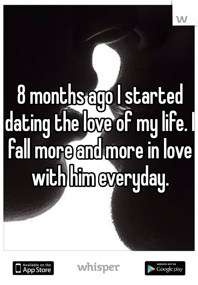 8 months ago I started dating the love of my life. I fall more and more in love with him everyday.