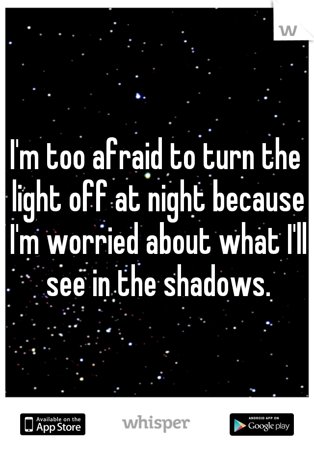 I'm too afraid to turn the light off at night because I'm worried about what I'll see in the shadows.