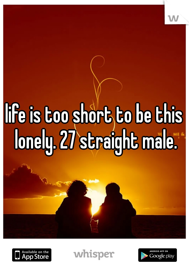 life is too short to be this lonely. 27 straight male.