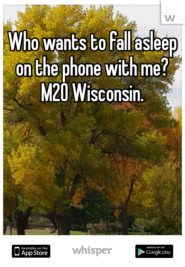 Who wants to fall asleep on the phone with me? M20 Wisconsin.