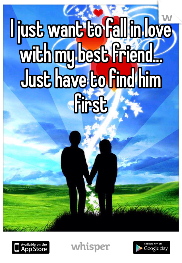 I just want to fall in love with my best friend... Just have to find him first