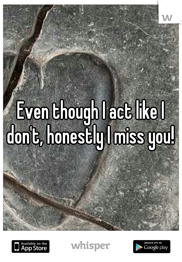 Even though I act like I don't, honestly I miss you!