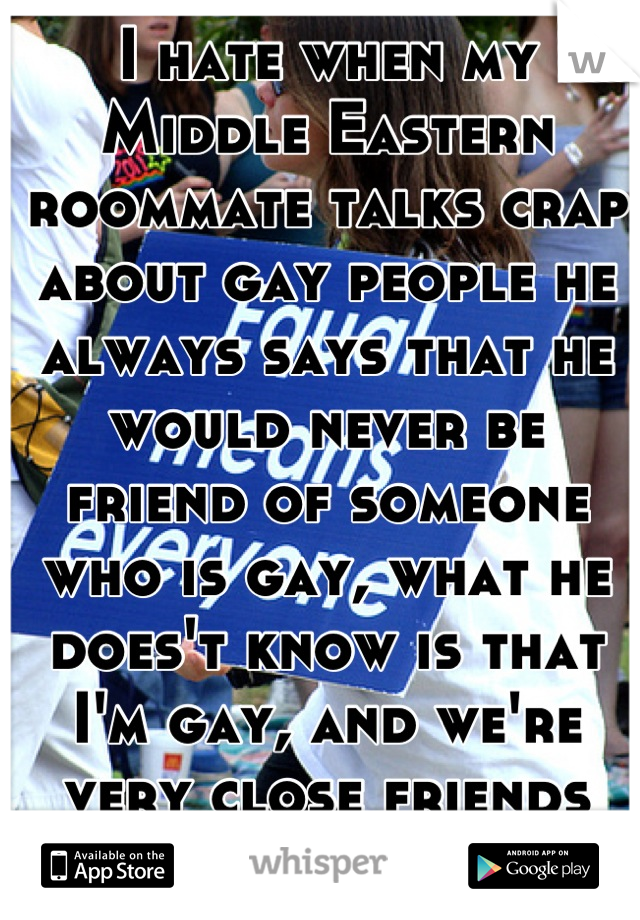 I hate when my Middle Eastern roommate talks crap about gay people he always says that he would never be friend of someone who is gay, what he does't know is that I'm gay, and we're very close friends
