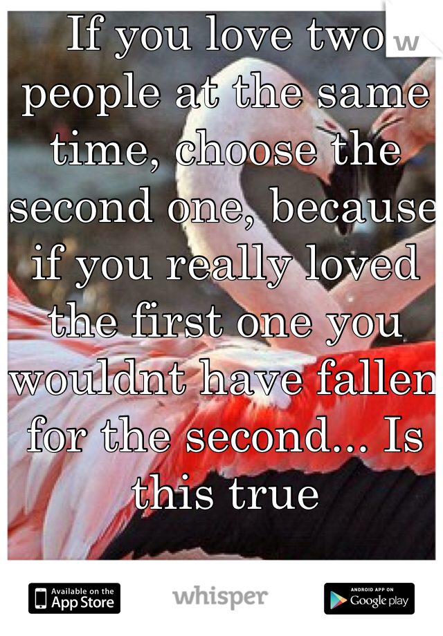 If you love two people at the same time, choose the second one, because if you really loved the first one you wouldnt have fallen for the second... Is this true