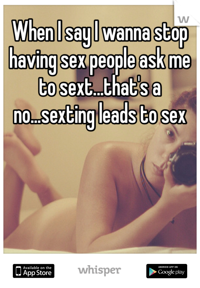 When I say I wanna stop having sex people ask me to sext...that's a no...sexting leads to sex