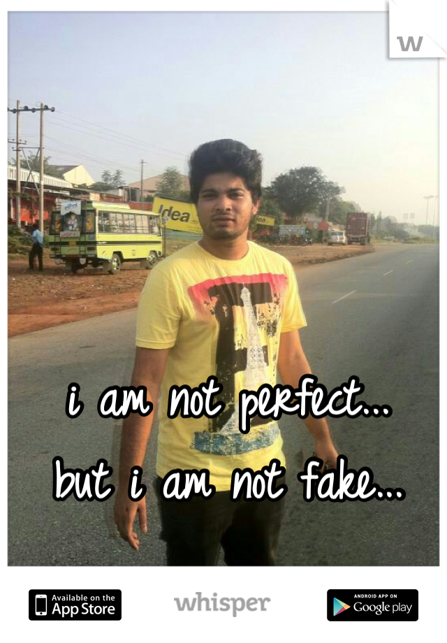 i am not perfect... but i am not fake...