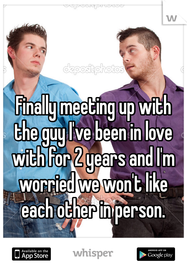 Finally meeting up with the guy I've been in love with for 2 years and I'm worried we won't like each other in person.