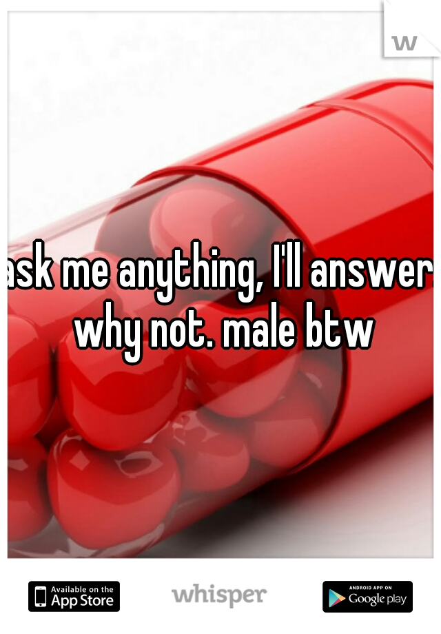 ask me anything, I'll answer. why not. male btw
